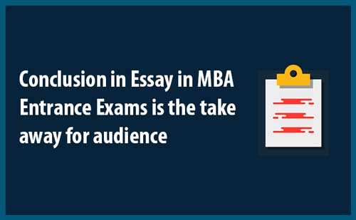 Conclusion in Essay in MBA Entrance Exams is the take away for audience