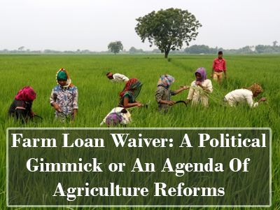 Farm Loan Waiver: A Political Gimmick or An Agenda Of Agriculture Reforms